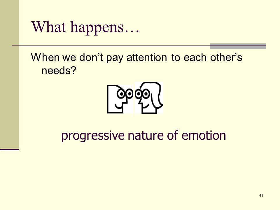 41 What happens… When we dont pay attention to each others needs progressive nature of emotion