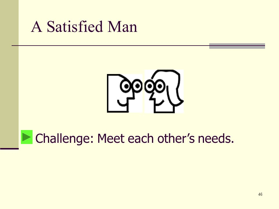 46 A Satisfied Man Challenge: Meet each others needs.