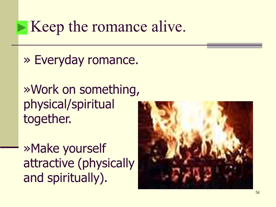 54 Keep the romance alive. » Everyday romance. »Work on something, physical/spiritual together.