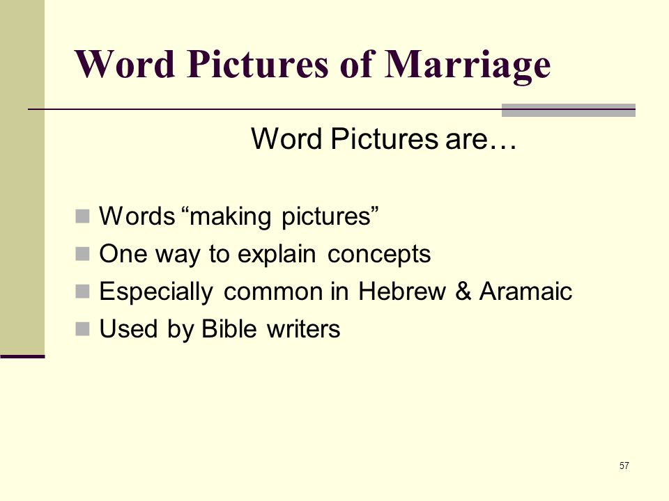 57 Word Pictures of Marriage Word Pictures are… Words making pictures One way to explain concepts Especially common in Hebrew & Aramaic Used by Bible writers