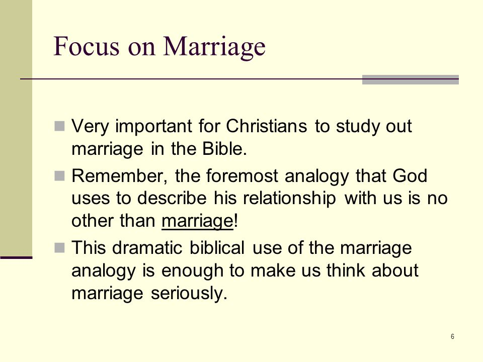 6 Focus on Marriage Very important for Christians to study out marriage in the Bible.