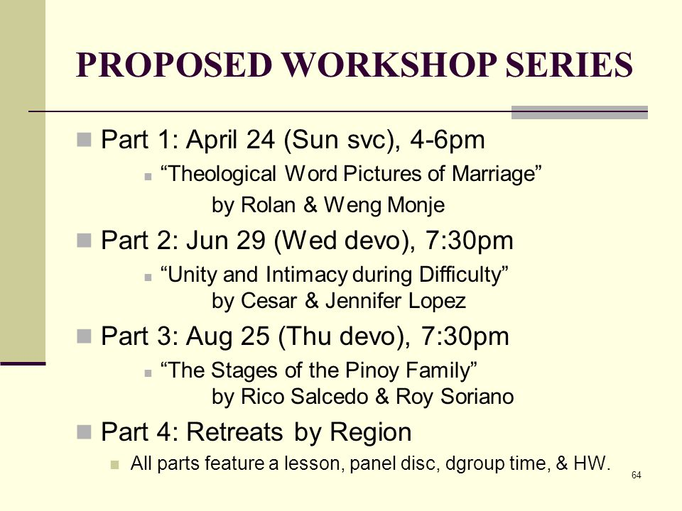 64 PROPOSED WORKSHOP SERIES Part 1: April 24 (Sun svc), 4-6pm Theological Word Pictures of Marriage by Rolan & Weng Monje Part 2: Jun 29 (Wed devo), 7:30pm Unity and Intimacy during Difficulty by Cesar & Jennifer Lopez Part 3: Aug 25 (Thu devo), 7:30pm The Stages of the Pinoy Family by Rico Salcedo & Roy Soriano Part 4: Retreats by Region All parts feature a lesson, panel disc, dgroup time, & HW.