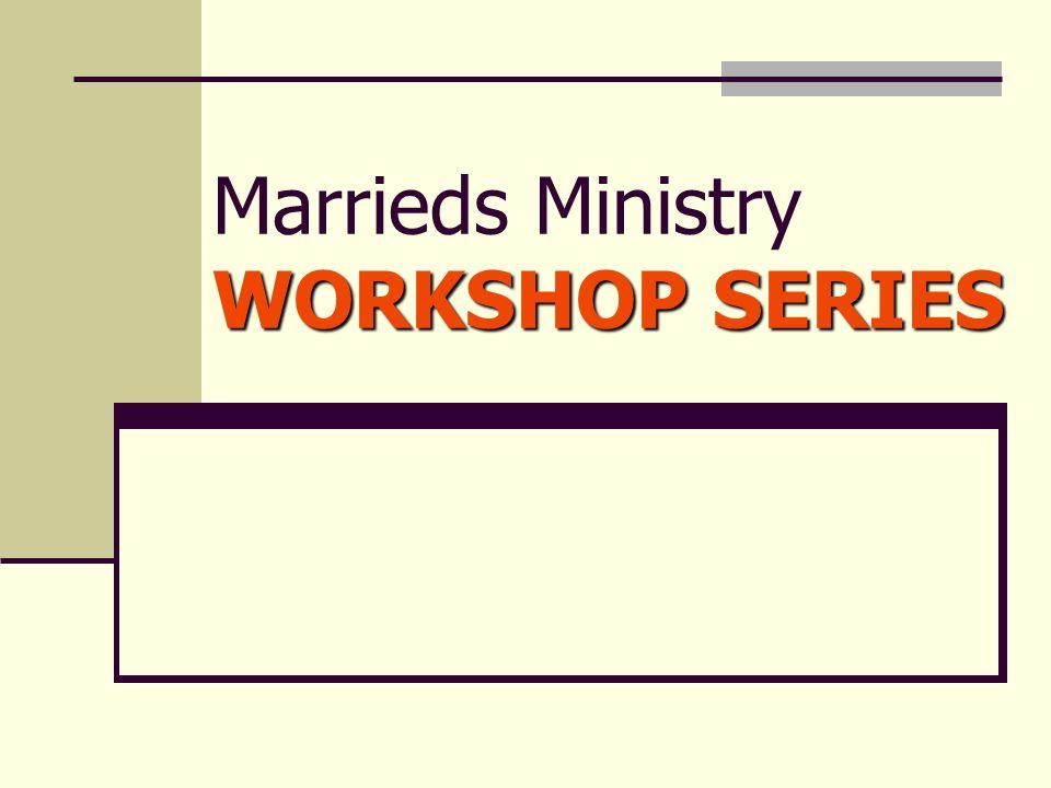 WORKSHOP SERIES Marrieds Ministry WORKSHOP SERIES