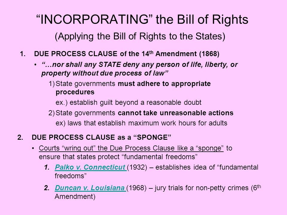 INCORPORATING the Bill of Rights (Applying the Bill of Rights to the States) 1.DUE PROCESS CLAUSE of the 14 th Amendment (1868) …nor shall any STATE d