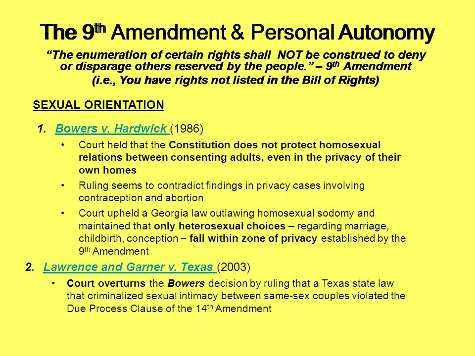 The 9 th Amendment & Personal Autonomy The enumeration of certain rights shall NOT be construed to deny or disparage others reserved by the people. –