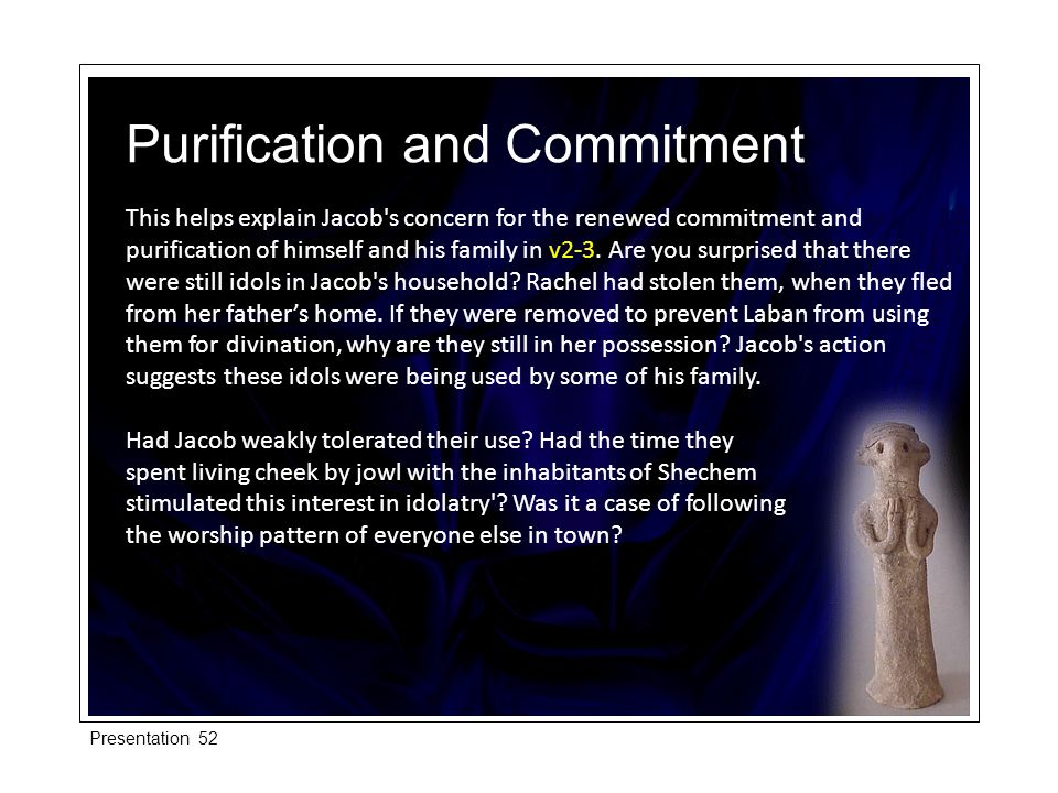 This helps explain Jacob s concern for the renewed commitment and purification of himself and his family in v2-3.