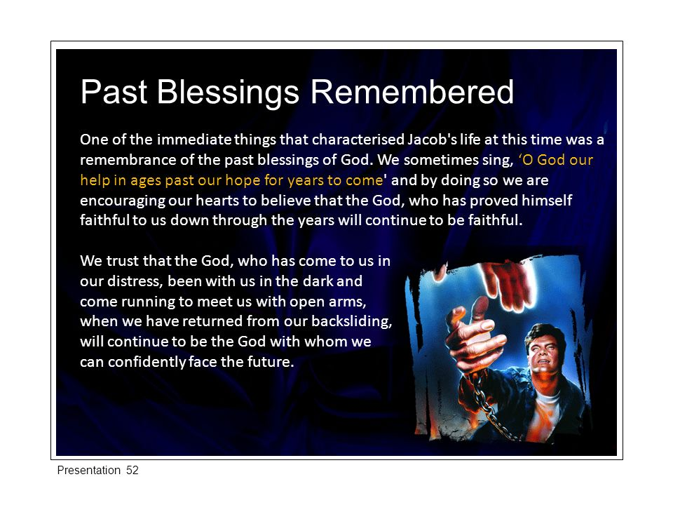 One of the immediate things that characterised Jacob's life at this time was a remembrance of the past blessings of God. We sometimes sing, O God our