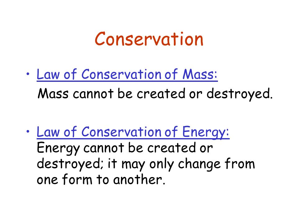 Conservation Law of Conservation of Mass: Mass cannot be created or destroyed. Law of Conservation of Energy: Energy cannot be created or destroyed; i