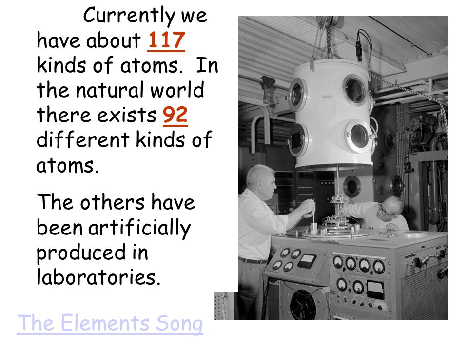The Elements Song Currently we have about 117 kinds of atoms. In the natural world there exists 92 different kinds of atoms. The others have been arti