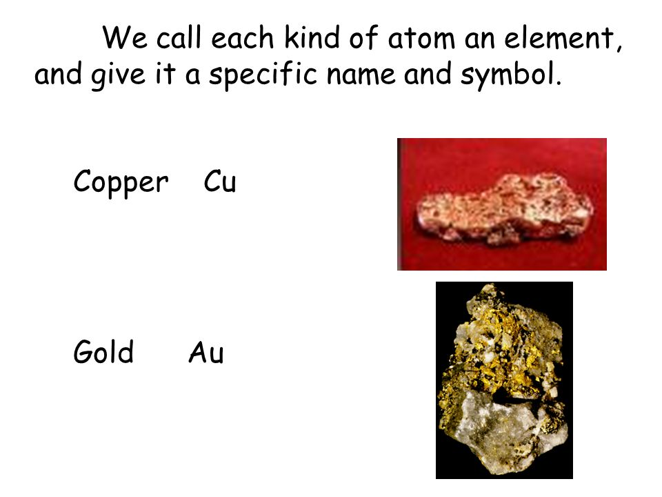 We call each kind of atom an element, and give it a specific name and symbol. Copper Cu Gold Au