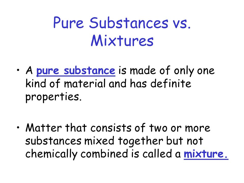 Pure Substances vs. Mixtures A pure substance is made of only one kind of material and has definite properties. Matter that consists of two or more su