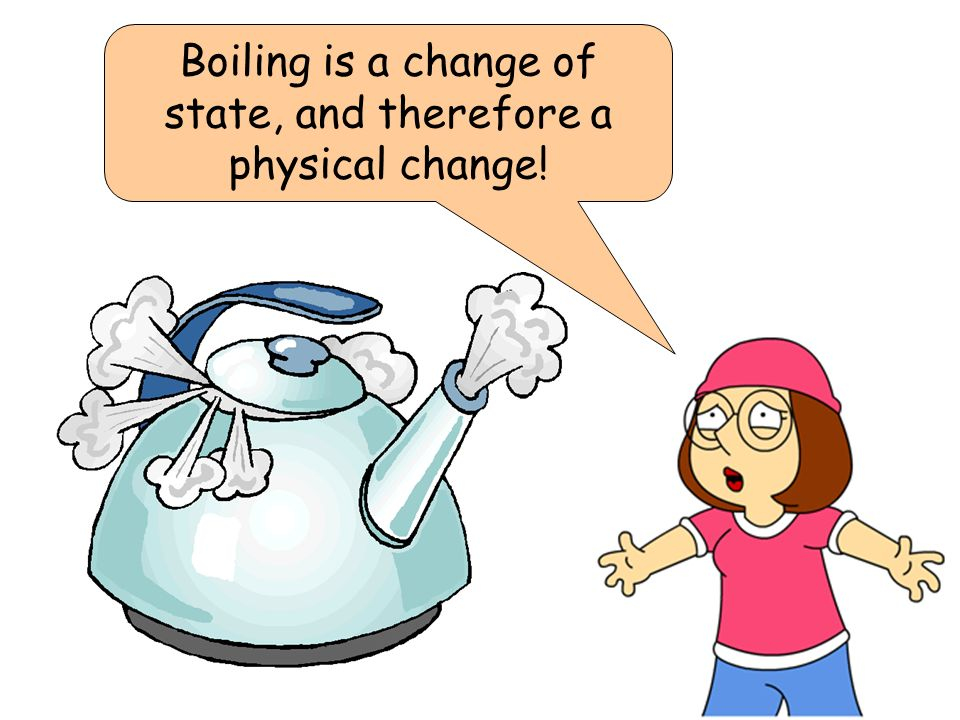 Boiling is a change of state, and therefore a physical change!