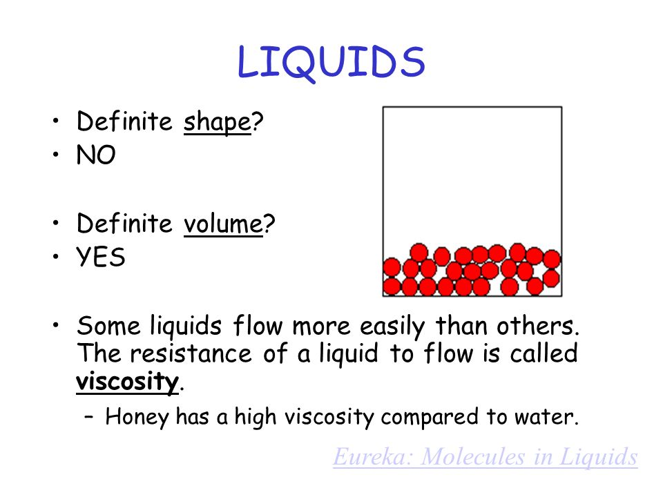 LIQUIDS Definite shape? NO Definite volume? YES Some liquids flow more easily than others. The resistance of a liquid to flow is called viscosity. –Ho