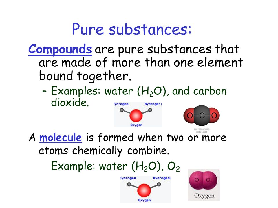 Pure substances: Compounds are pure substances that are made of more than one element bound together. –Examples: water (H 2 O), and carbon dioxide. A