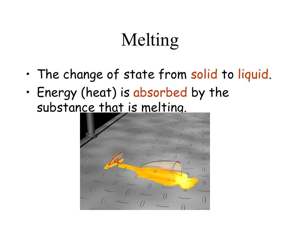 Melting The change of state from solid to liquid. Energy (heat) is absorbed by the substance that is melting.