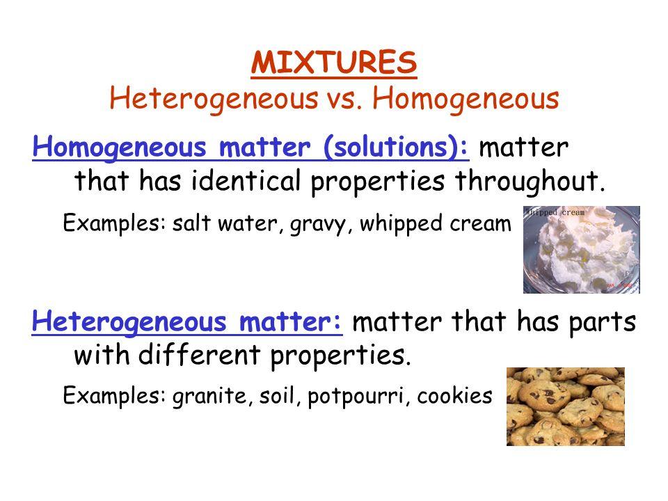 MIXTURES Heterogeneous vs. Homogeneous Homogeneous matter (solutions): matter that has identical properties throughout. Heterogeneous matter: matter t