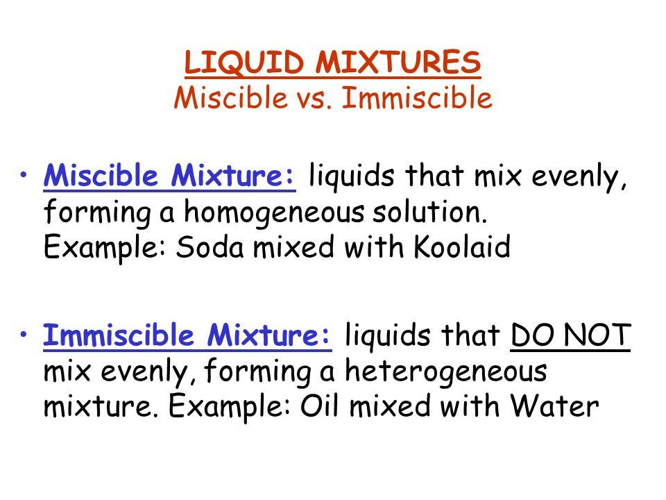 LIQUID MIXTURES Miscible vs. Immiscible Miscible Mixture: liquids that mix evenly, forming a homogeneous solution. Example: Soda mixed with Koolaid Im