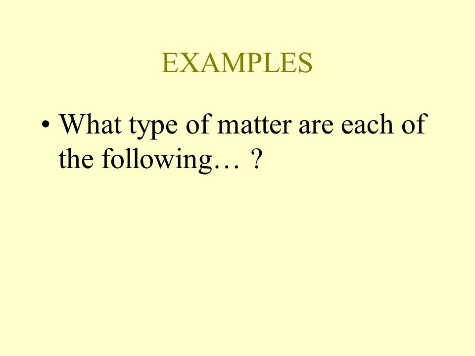 EXAMPLES What type of matter are each of the following… ?