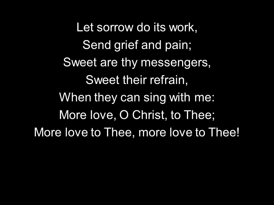 Let sorrow do its work, Send grief and pain; Sweet are thy messengers, Sweet their refrain, When they can sing with me: More love, O Christ, to Thee; More love to Thee, more love to Thee!