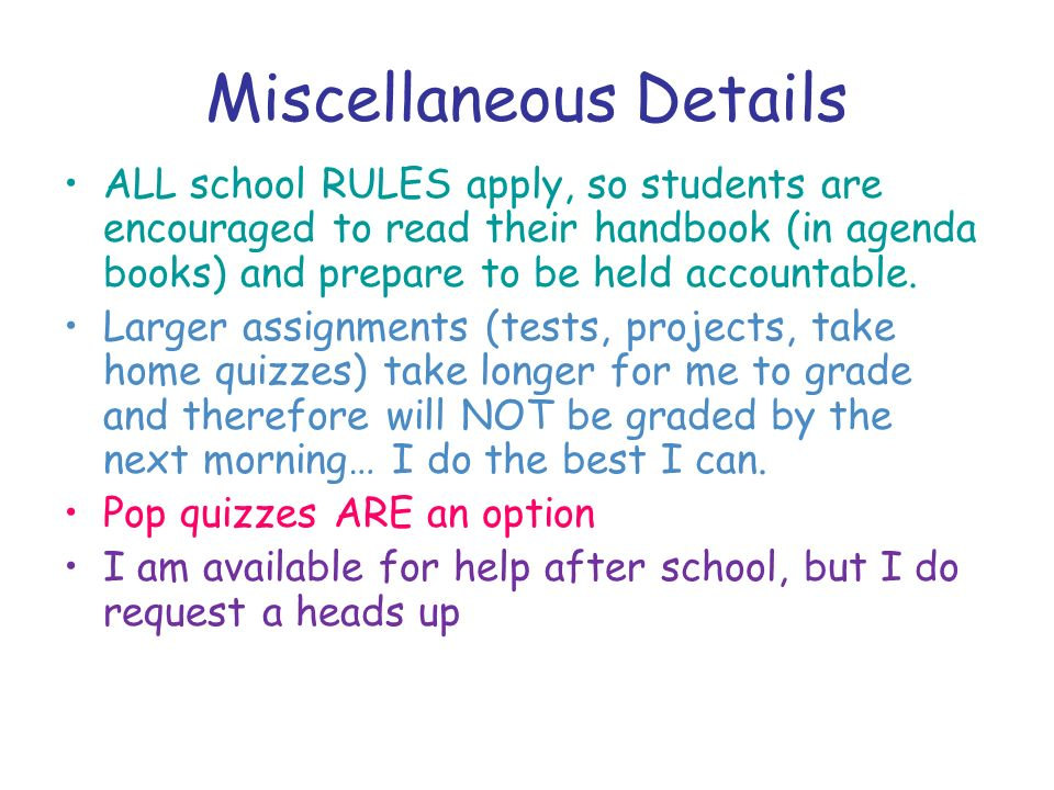 Miscellaneous Details ALL school RULES apply, so students are encouraged to read their handbook (in agenda books) and prepare to be held accountable.