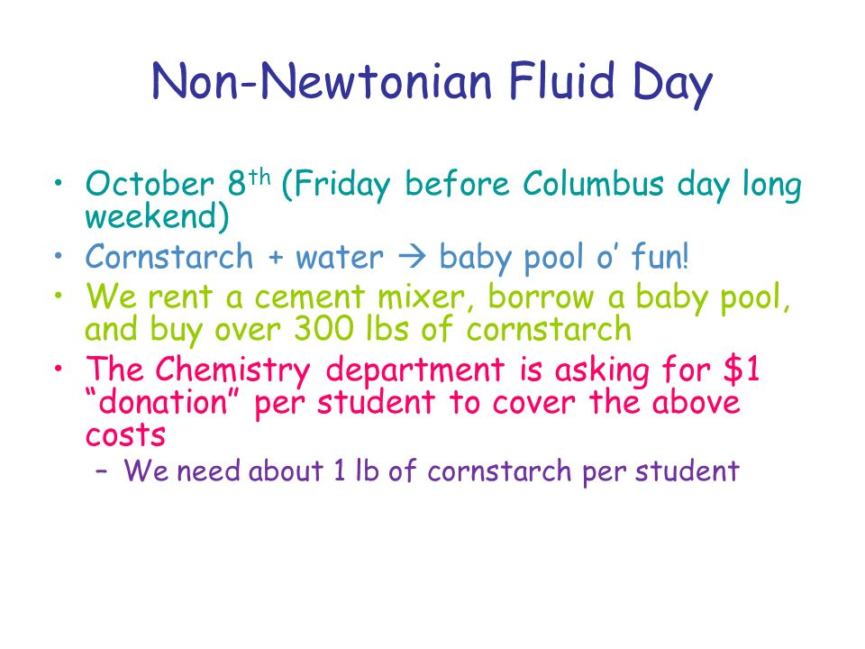 Non-Newtonian Fluid Day October 8 th (Friday before Columbus day long weekend) Cornstarch + water baby pool o fun.