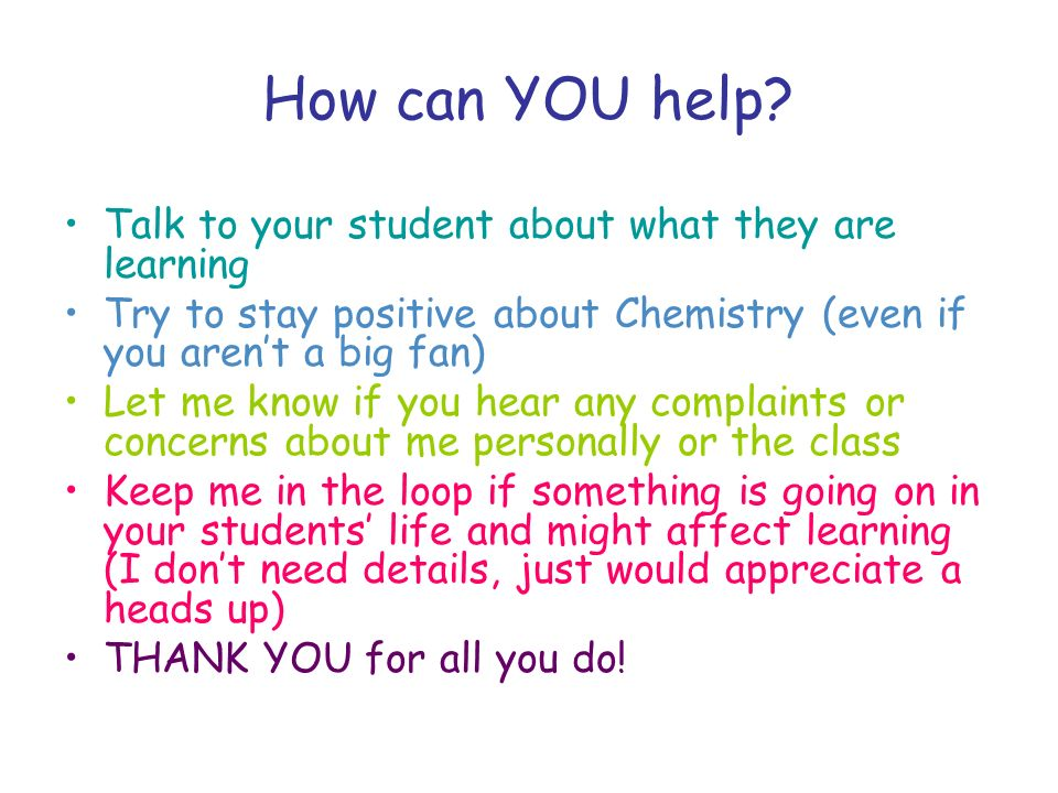 How can YOU help? Talk to your student about what they are learning Try to stay positive about Chemistry (even if you arent a big fan) Let me know if