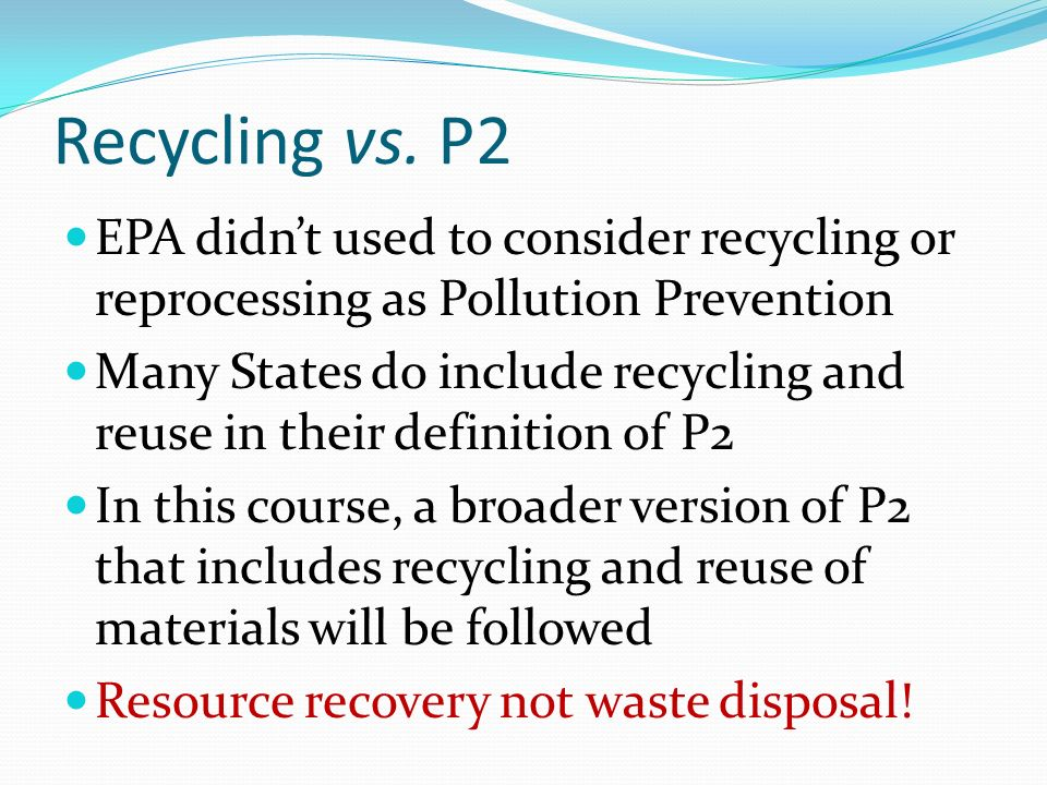 Recycling vs. P2 EPA didnt used to consider recycling or reprocessing as Pollution Prevention Many States do include recycling and reuse in their defi