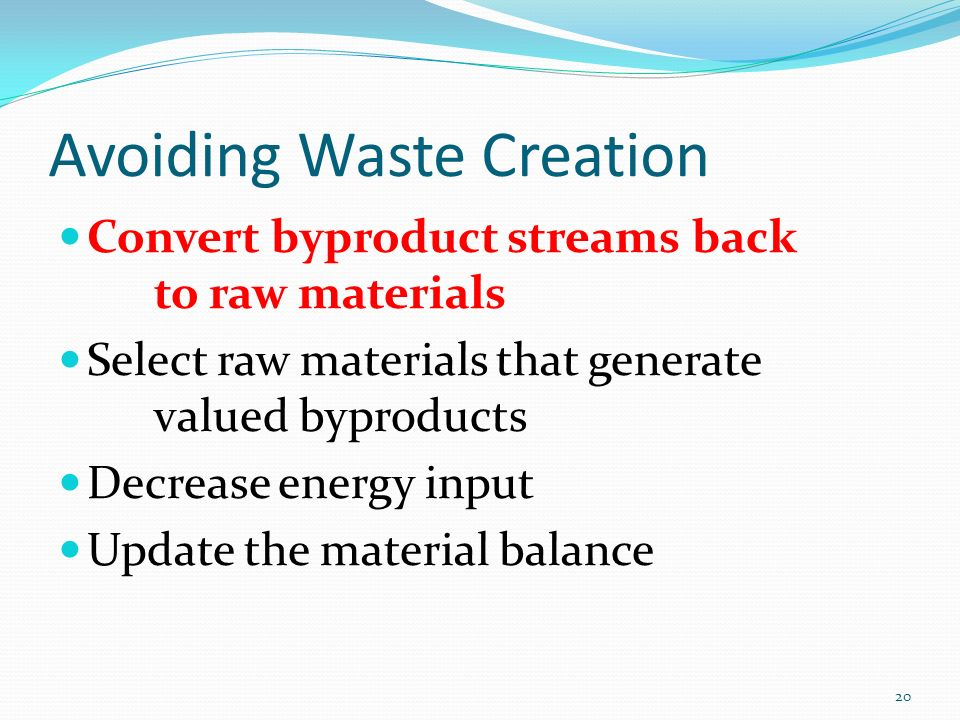 Avoiding Waste Creation Convert byproduct streams back to raw materials Select raw materials that generate valued byproducts Decrease energy input Upd