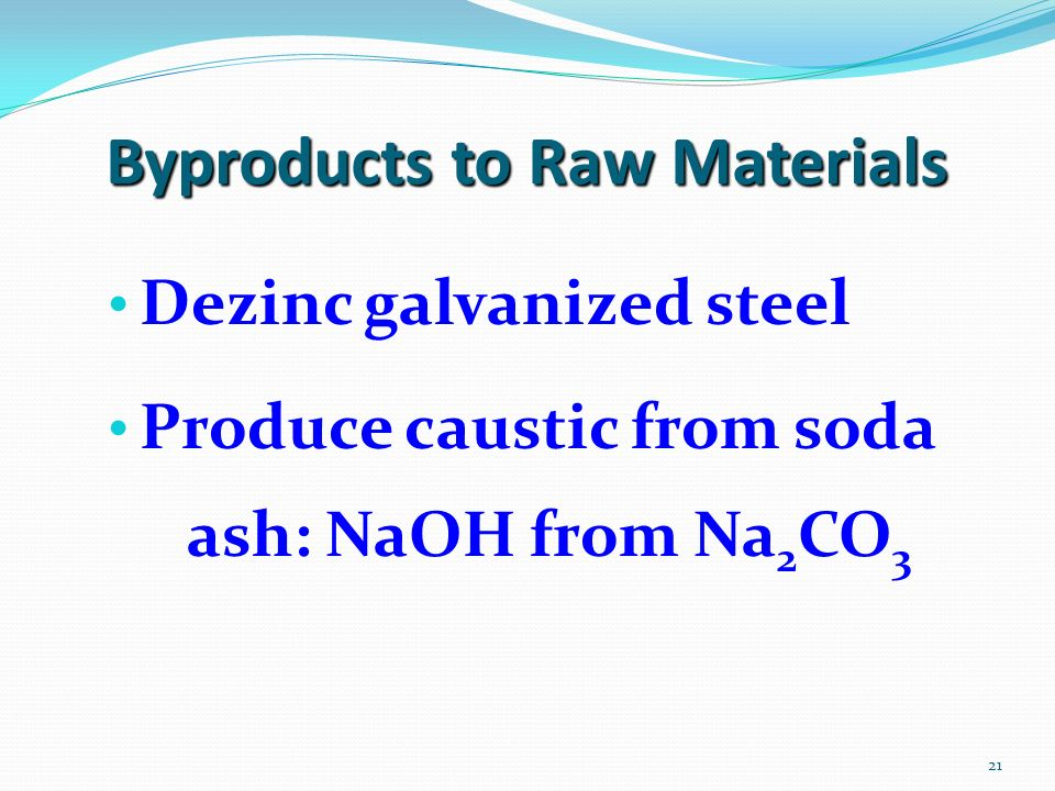 21 Byproducts to Raw Materials Dezinc galvanized steel Produce caustic from soda ash: NaOH from Na 2 CO 3
