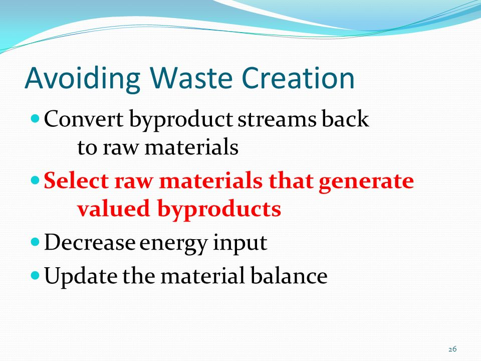 Avoiding Waste Creation Convert byproduct streams back to raw materials Select raw materials that generate valued byproducts Decrease energy input Update the material balance 26