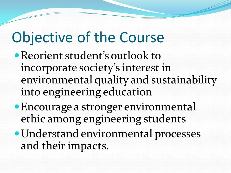 Objective of the Course Reorient students outlook to incorporate societys interest in environmental quality and sustainability into engineering educat