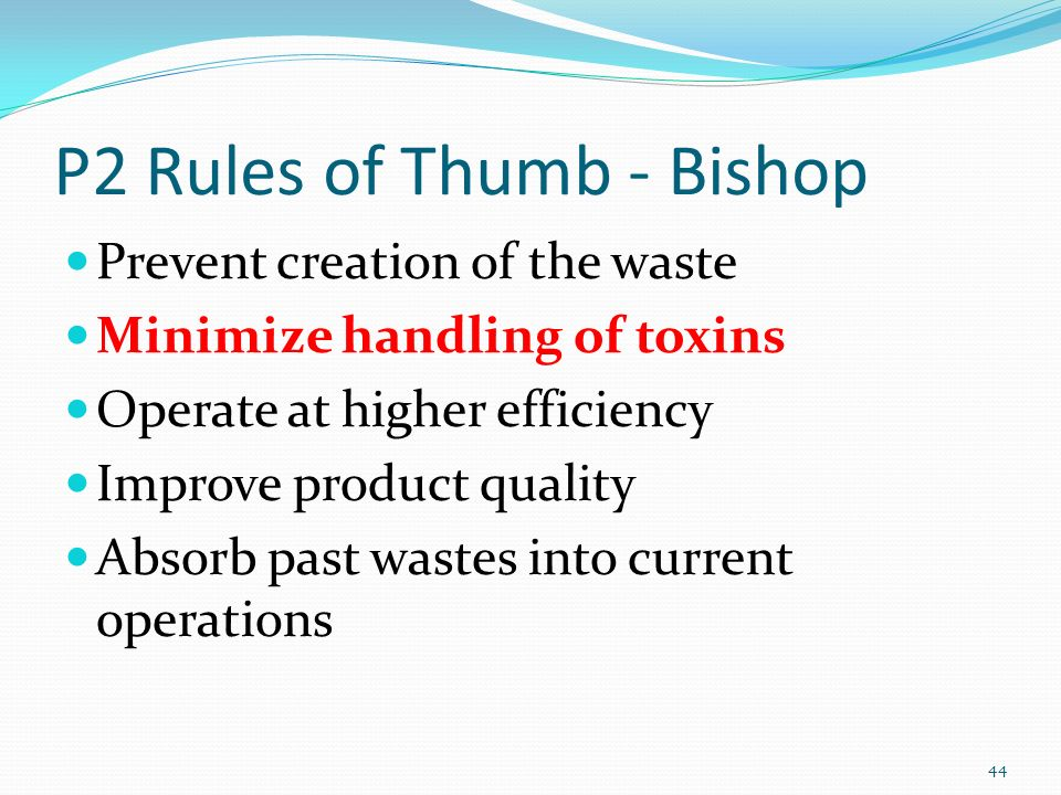 P2 Rules of Thumb - Bishop Prevent creation of the waste Minimize handling of toxins Operate at higher efficiency Improve product quality Absorb past wastes into current operations 44
