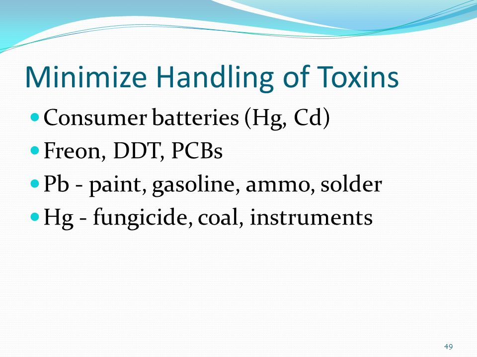 Minimize Handling of Toxins Consumer batteries (Hg, Cd) Freon, DDT, PCBs Pb - paint, gasoline, ammo, solder Hg - fungicide, coal, instruments 49