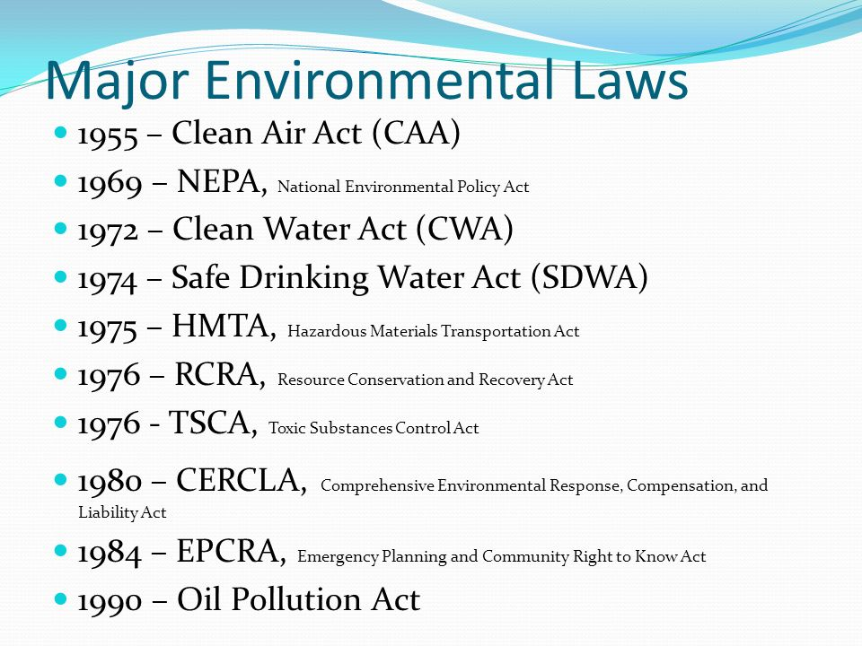 Major Environmental Laws 1955 – Clean Air Act (CAA) 1969 – NEPA, National Environmental Policy Act 1972 – Clean Water Act (CWA) 1974 – Safe Drinking Water Act (SDWA) 1975 – HMTA, Hazardous Materials Transportation Act 1976 – RCRA, Resource Conservation and Recovery Act 1976 - TSCA, Toxic Substances Control Act 1980 – CERCLA, Comprehensive Environmental Response, Compensation, and Liability Act 1984 – EPCRA, Emergency Planning and Community Right to Know Act 1990 – Oil Pollution Act