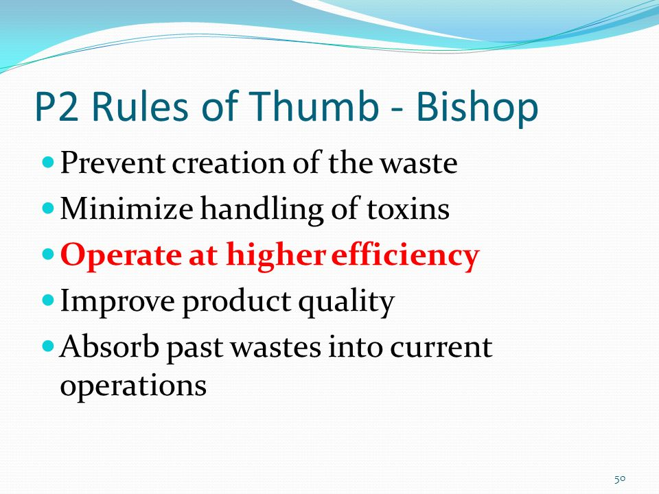 P2 Rules of Thumb - Bishop Prevent creation of the waste Minimize handling of toxins Operate at higher efficiency Improve product quality Absorb past wastes into current operations 50