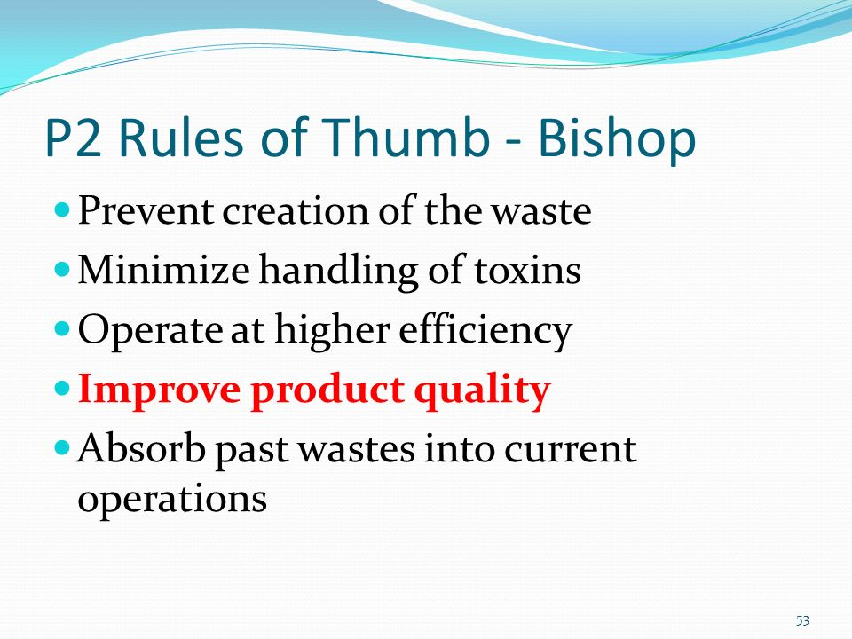 P2 Rules of Thumb - Bishop Prevent creation of the waste Minimize handling of toxins Operate at higher efficiency Improve product quality Absorb past wastes into current operations 53