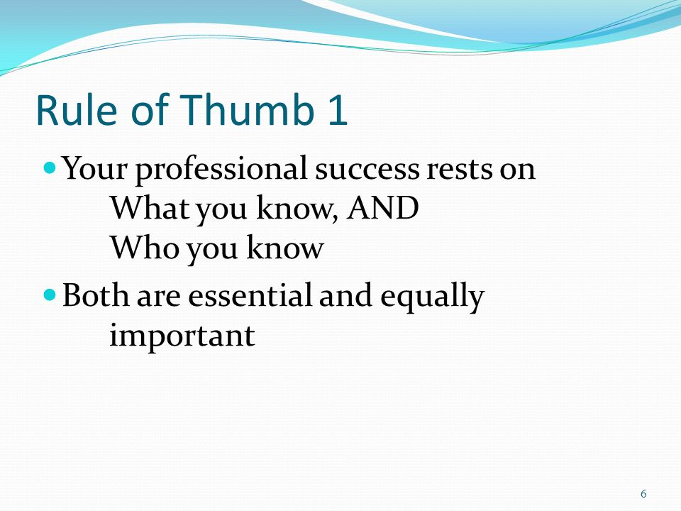 Rule of Thumb 1 Your professional success rests on What you know, AND Who you know Both are essential and equally important 6
