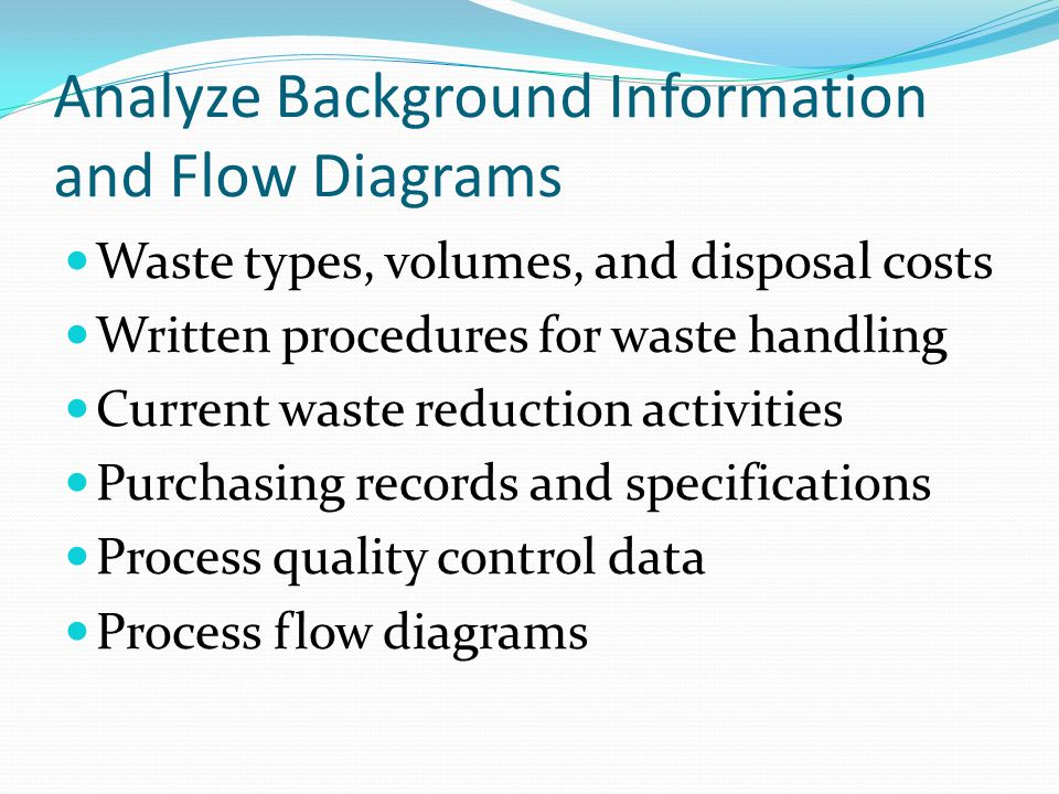 Analyze Background Information and Flow Diagrams Waste types, volumes, and disposal costs Written procedures for waste handling Current waste reductio