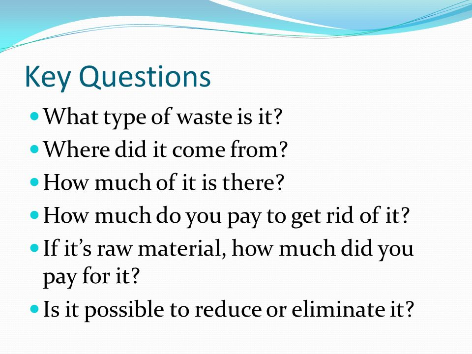 Key Questions What type of waste is it? Where did it come from? How much of it is there? How much do you pay to get rid of it? If its raw material, ho