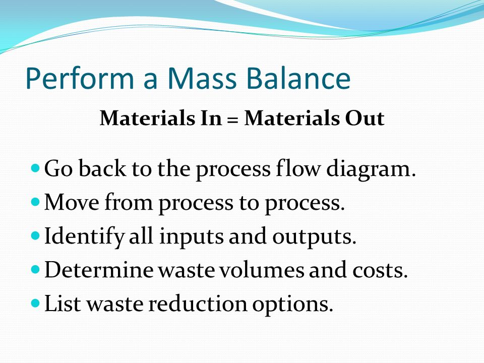 Perform a Mass Balance Materials In = Materials Out Go back to the process flow diagram.