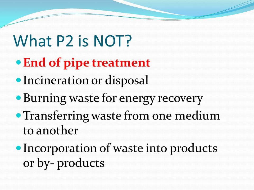 What P2 is NOT? End of pipe treatment Incineration or disposal Burning waste for energy recovery Transferring waste from one medium to another Incorpo
