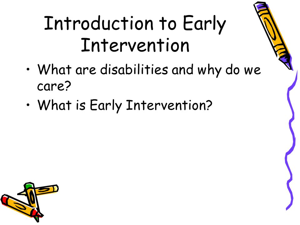 Introduction to Early Intervention What are disabilities and why do we care? What is Early Intervention?