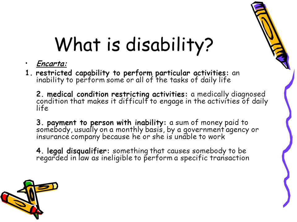 What is disability? Encarta: 1. restricted capability to perform particular activities: an inability to perform some or all of the tasks of daily life