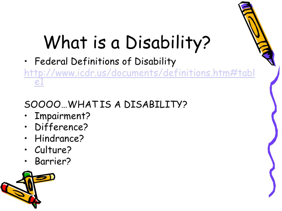 What is a Disability? Federal Definitions of Disability http://www.icdr.us/documents/definitions.htm#tabl e1 SOOOO…WHAT IS A DISABILITY? Impairment? D