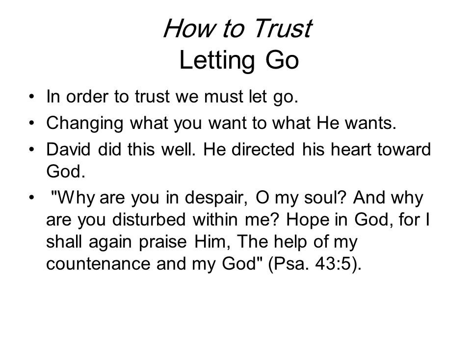 How to Trust Letting Go In order to trust we must let go. Changing what you want to what He wants. David did this well. He directed his heart toward G