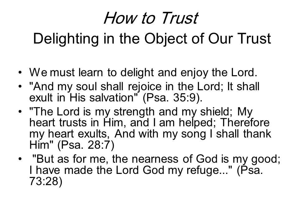How to Trust Delighting in the Object of Our Trust We must learn to delight and enjoy the Lord.