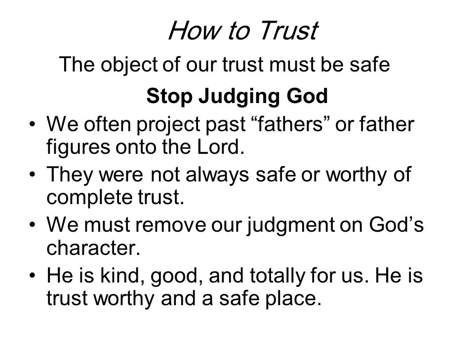 How to Trust The object of our trust must be safe Stop Judging God If you do have a judgment on God, recognize it, confess it to Him, and forsake it.