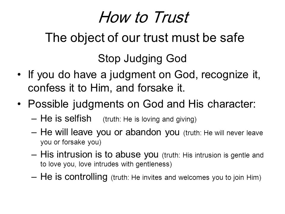 How to Trust The object of our trust must be safe He is always good He has our best interest in mind, although He may need to break our legs to keep us from straying.