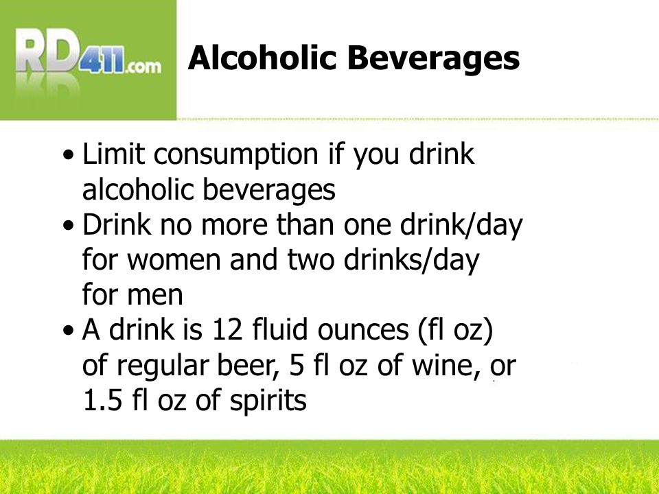 Limit consumption if you drink alcoholic beverages Drink no more than one drink/day for women and two drinks/day for men A drink is 12 fluid ounces (f
