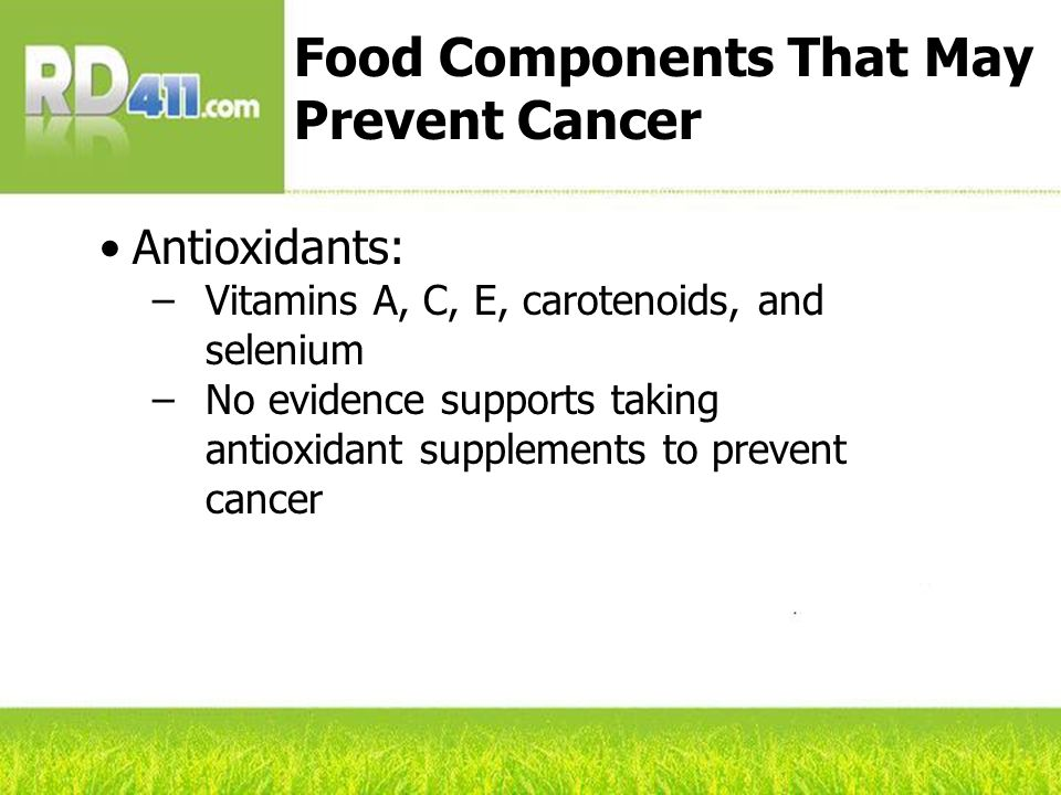 Antioxidants: –Vitamins A, C, E, carotenoids, and selenium –No evidence supports taking antioxidant supplements to prevent cancer Food Components That